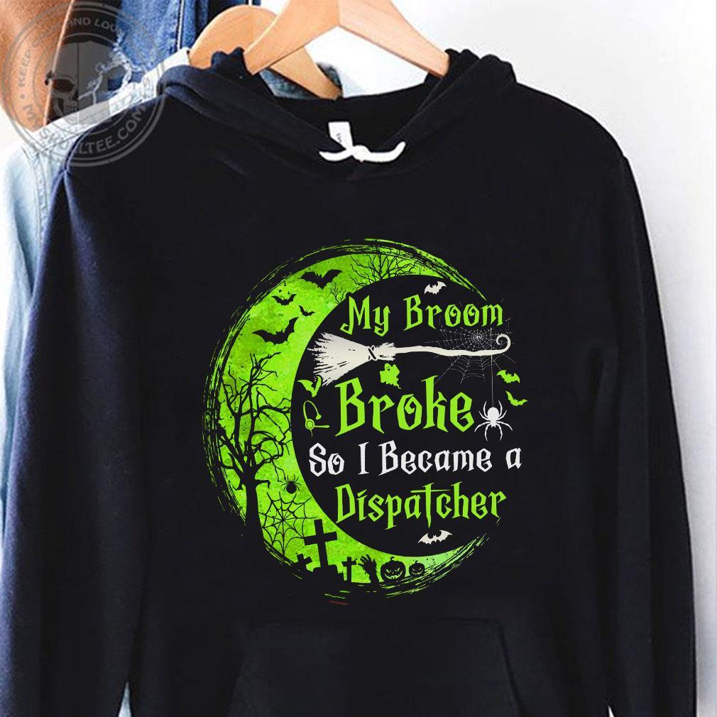 My broom broke so became a dispatcher shirt hoodie