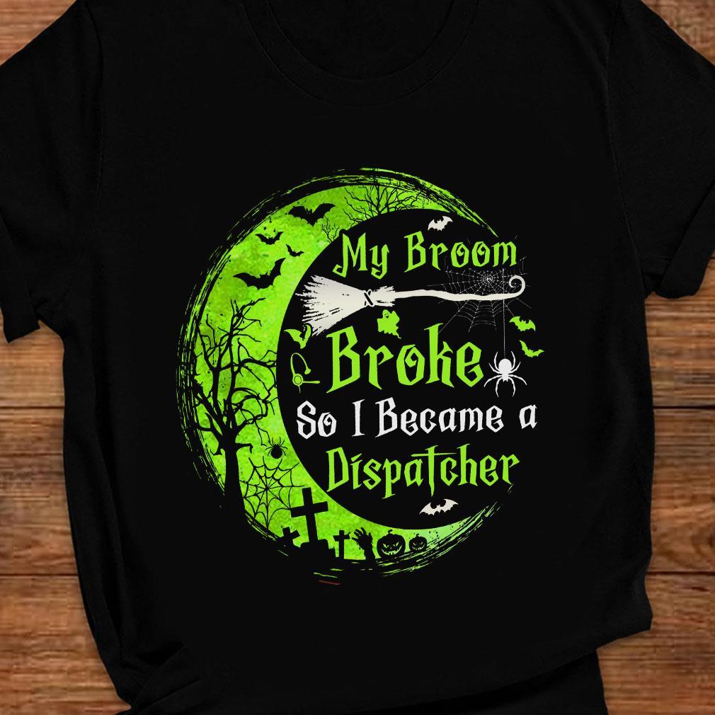My broom broke so became a dispatcher shirt ladies tee