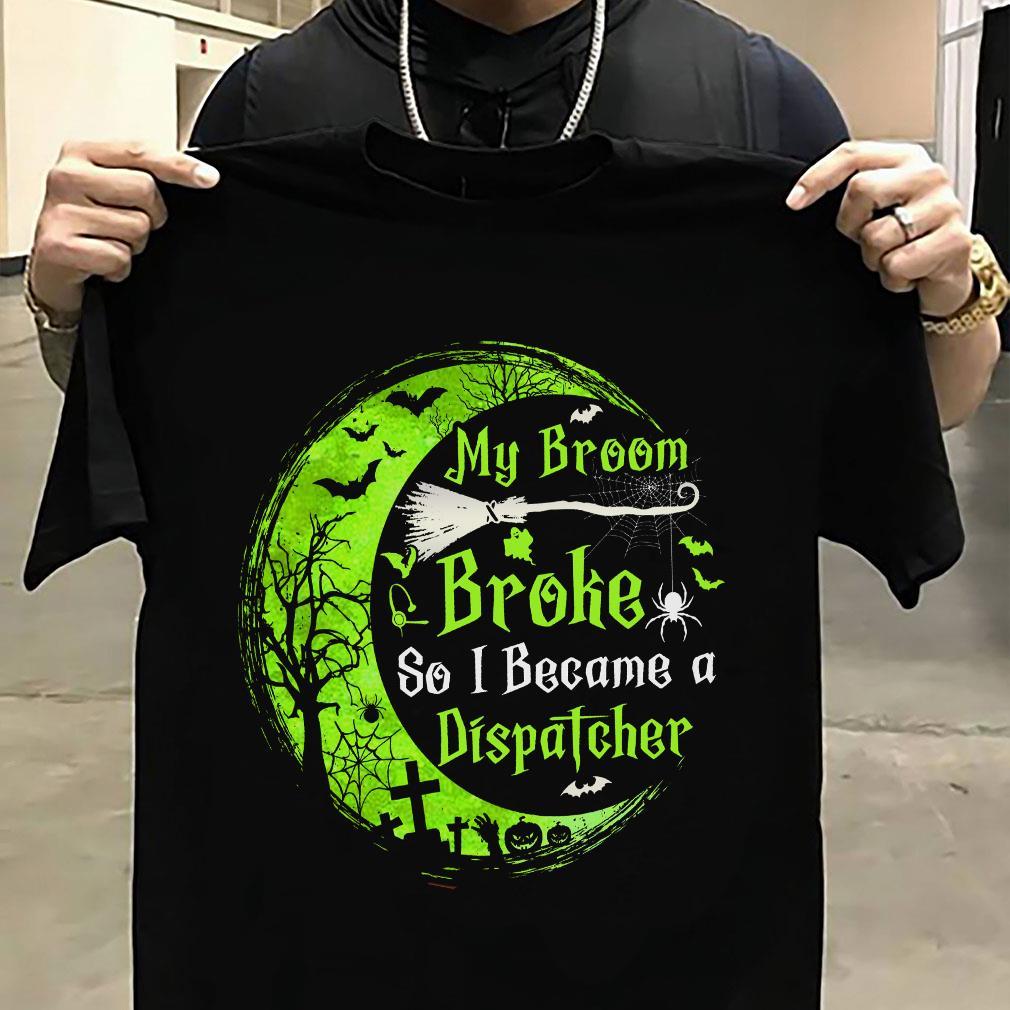 My broom broke so became a dispatcher shirt unisex