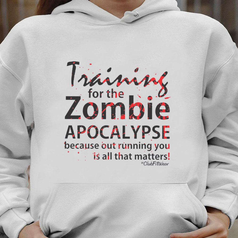 Training for the zombie apocalypse because out running you is all that matters shirt hoodie