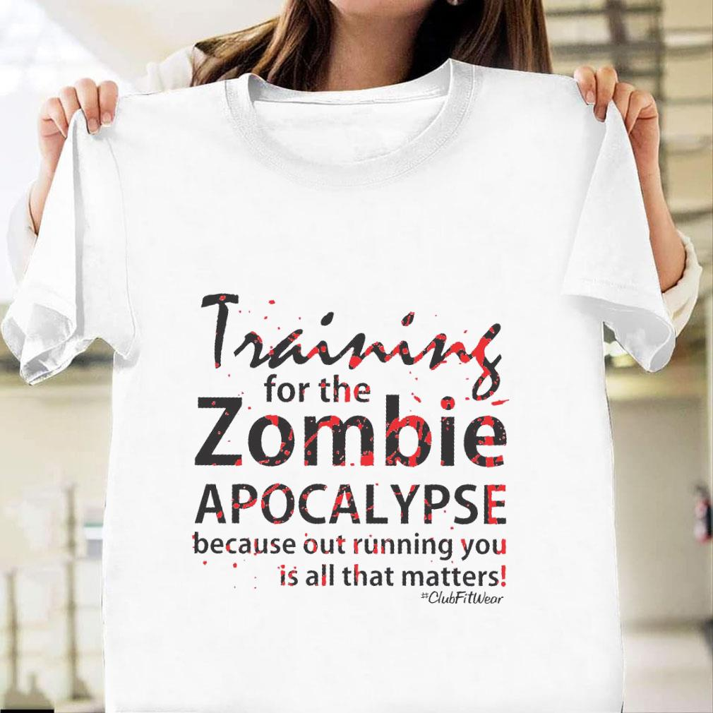 Training for the zombie apocalypse because out running you is all that matters shirt unisex