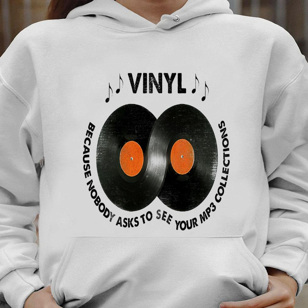 Vinyl because nobody asks to see your mp3 collections shirt hoodie