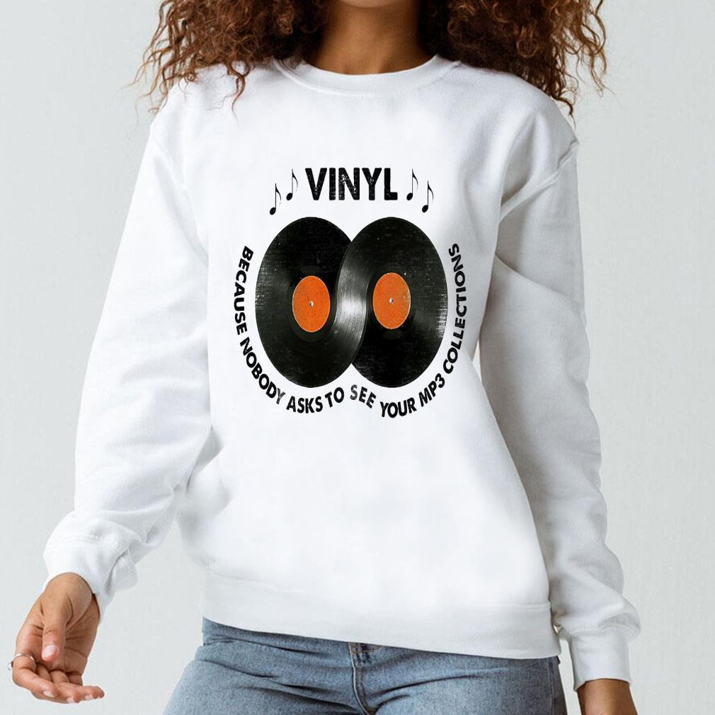 Vinyl because nobody asks to see your mp3 collections shirt long sleeved