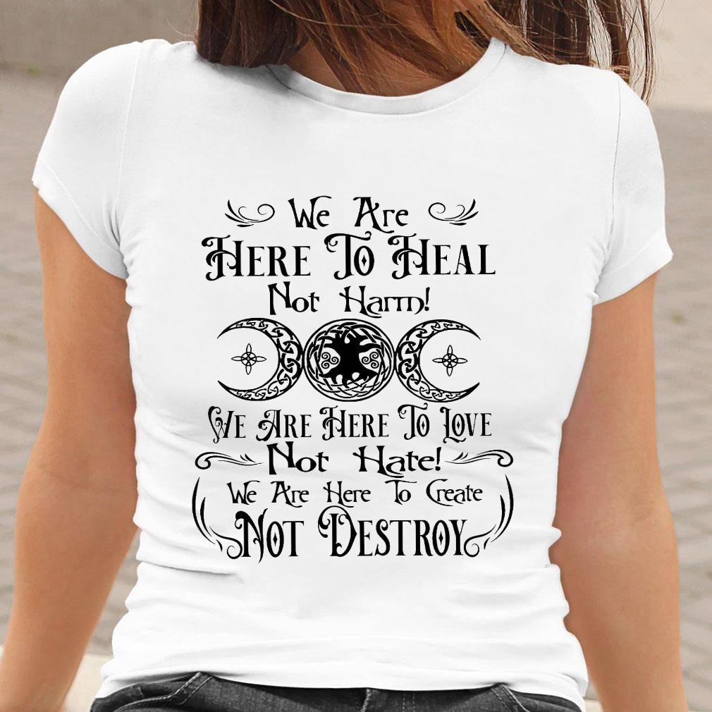 We are here to heal not harm we are here to love not hate shirt ladies tee
