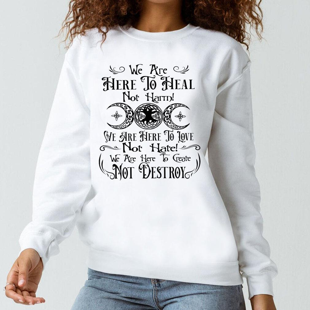 We are here to heal not harm we are here to love not hate shirt long sleeved
