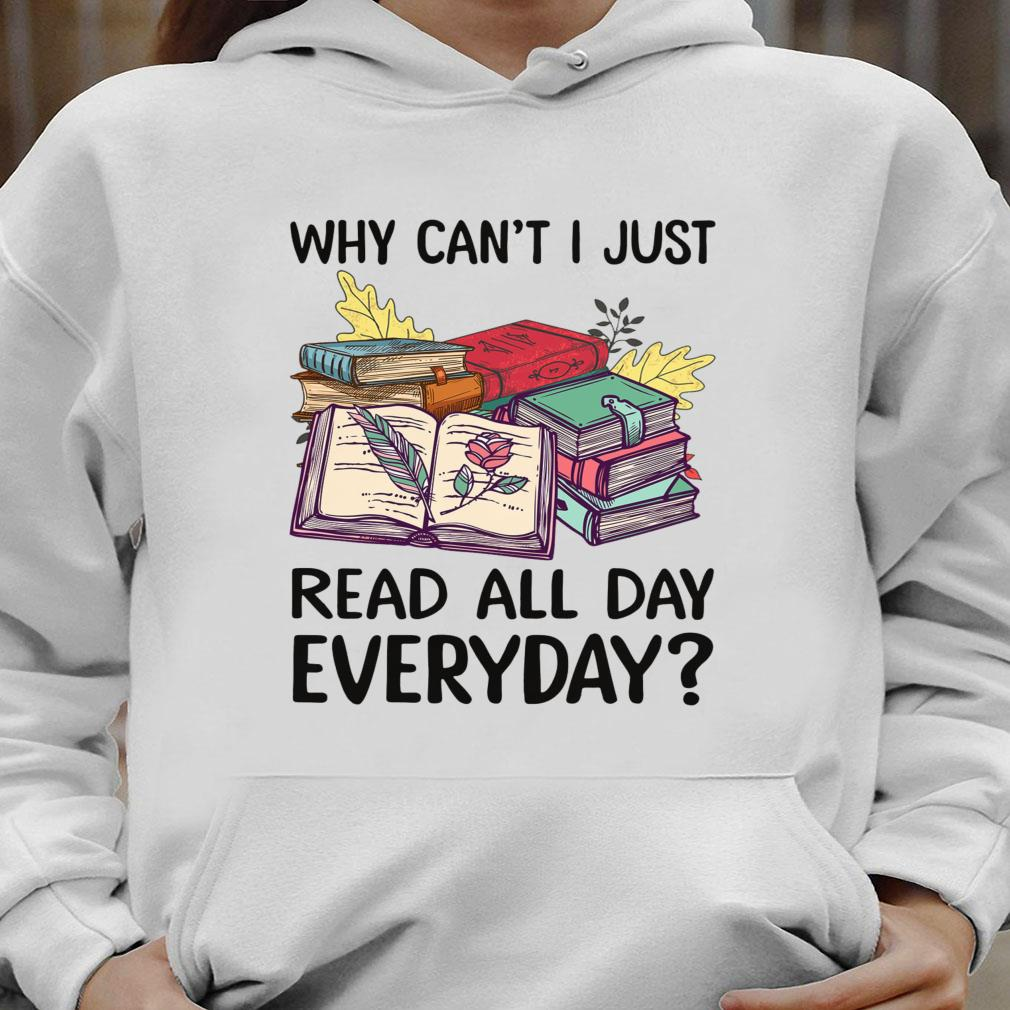 Why can't i just read all day everyday shirt hoodie