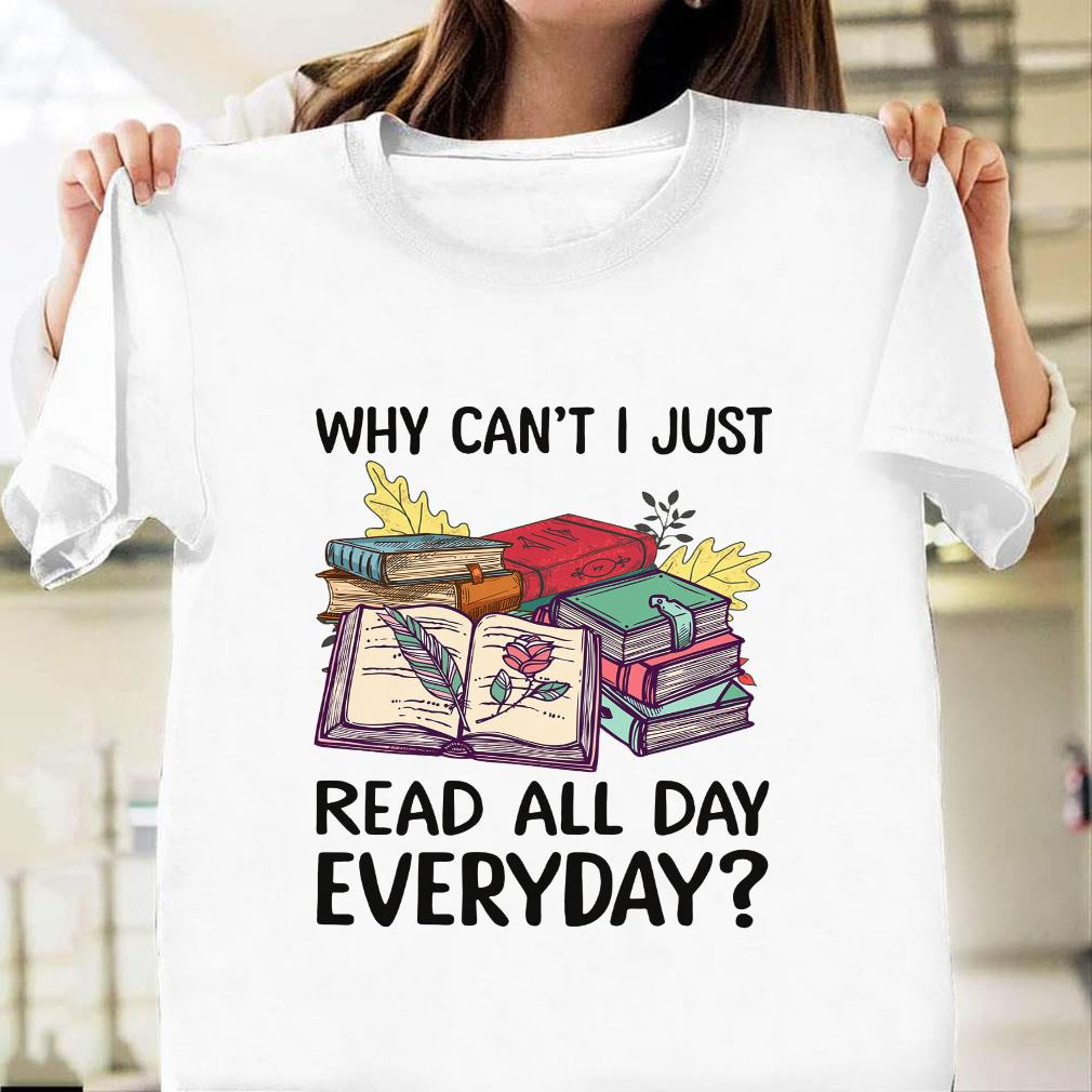 Why can't i just read all day everyday shirt unisex