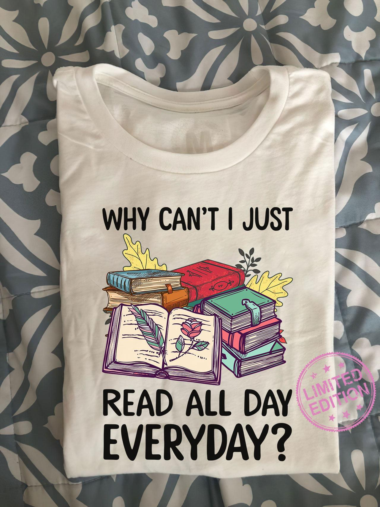 Why can't i just read all day everyday shirt