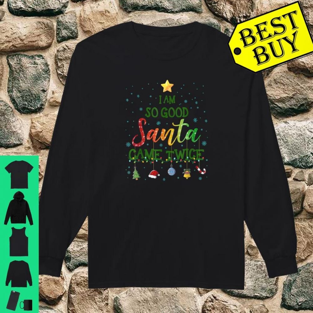 I Am So Good Santa Came Twice Christmas Tree Xmas Gifts shirt long sleeved