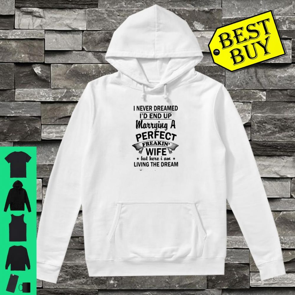 I Never Dreamed I'd End Up Marrying A Perfect Freakin' Wife But Here I Am Living The Dream shirt hoodie