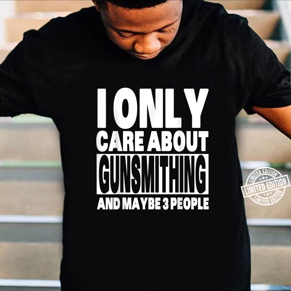 I Only Care About Gunsmithing And Maybe 3 People Shirt
