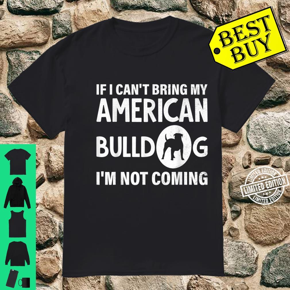 If I can't bring my American Bulldog I'm not coming Shirt