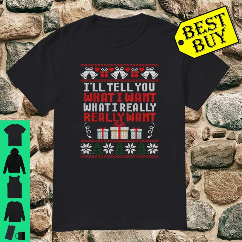 I'll Teel You What I Want I Really Want Ugly Xmas shirt