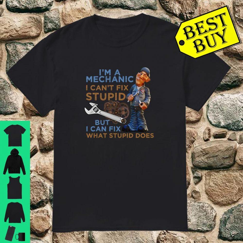 I'm A Mechanic I Can't Fix Stupid But I Can Fix What Stupid Does shirt