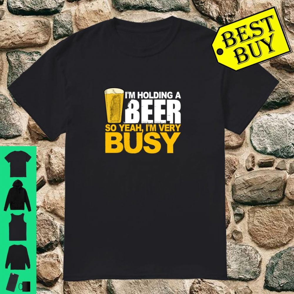 I'm Holding A Beer So Yeah, I'm Very Busy Shirt
