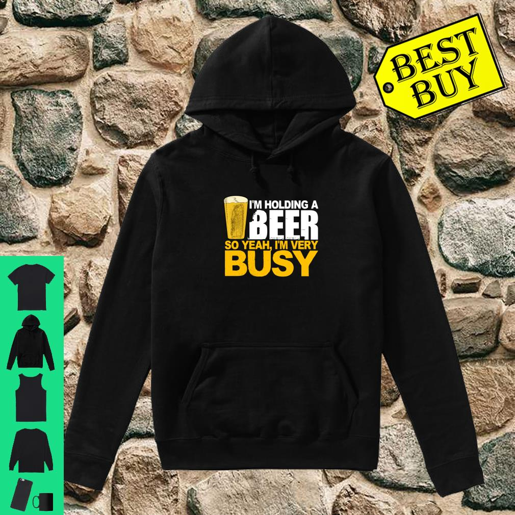 I'm Holding A Beer So Yeah, I'm Very Busy Shirt hoodie