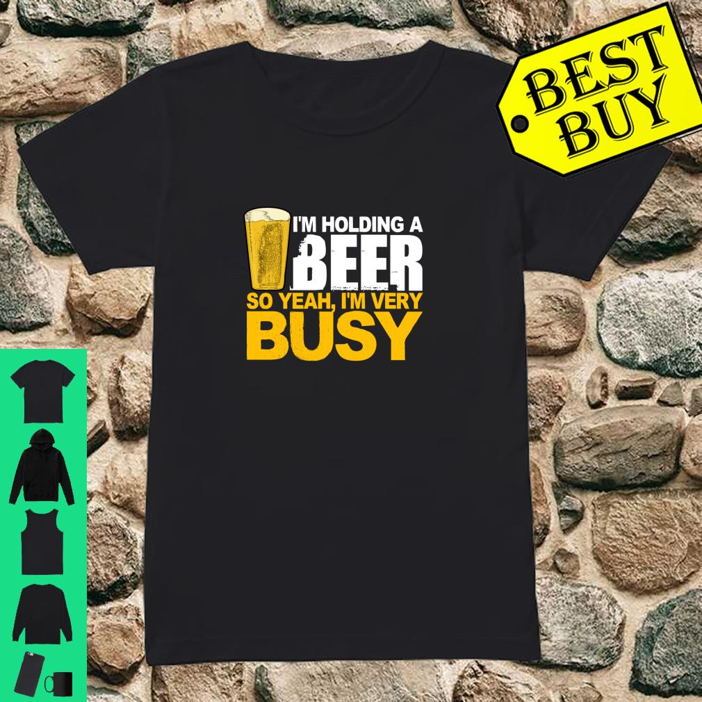 I'm Holding A Beer So Yeah, I'm Very Busy Shirt ladies tee