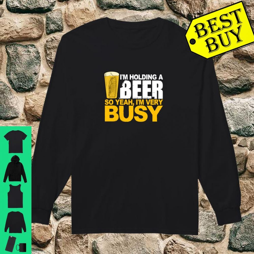 I'm Holding A Beer So Yeah, I'm Very Busy Shirt long sleeved