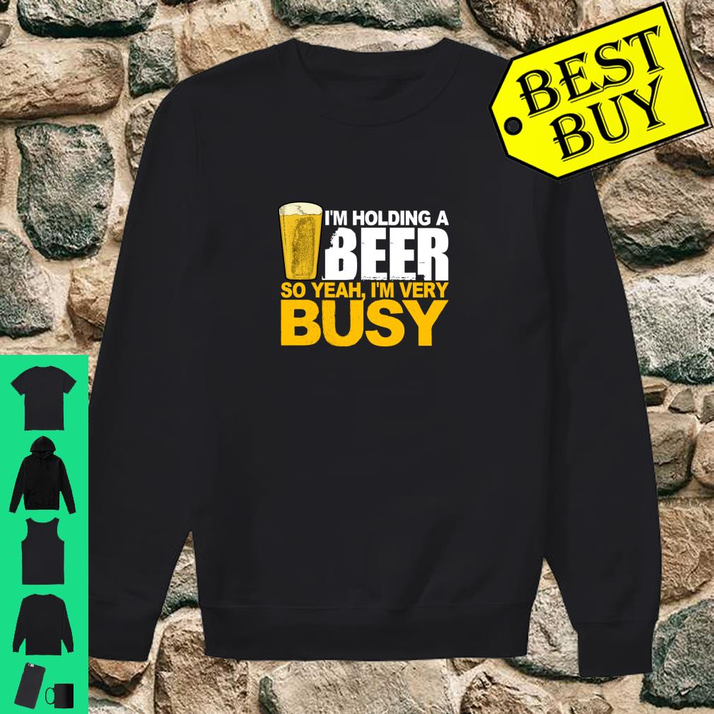 I'm Holding A Beer So Yeah, I'm Very Busy Shirt sweater