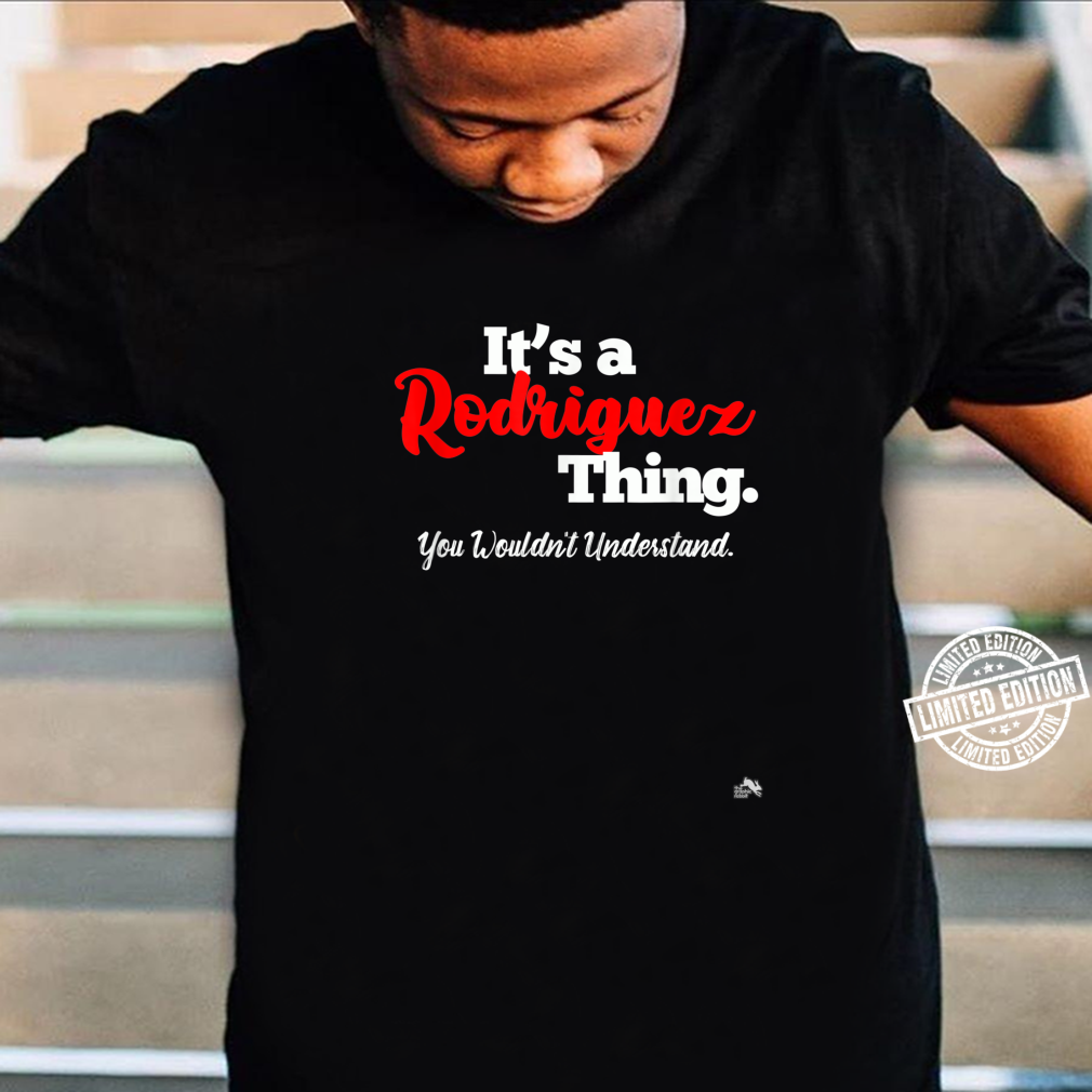 It's a Rodriguez Thing, You Wouldn't Understand Shirt