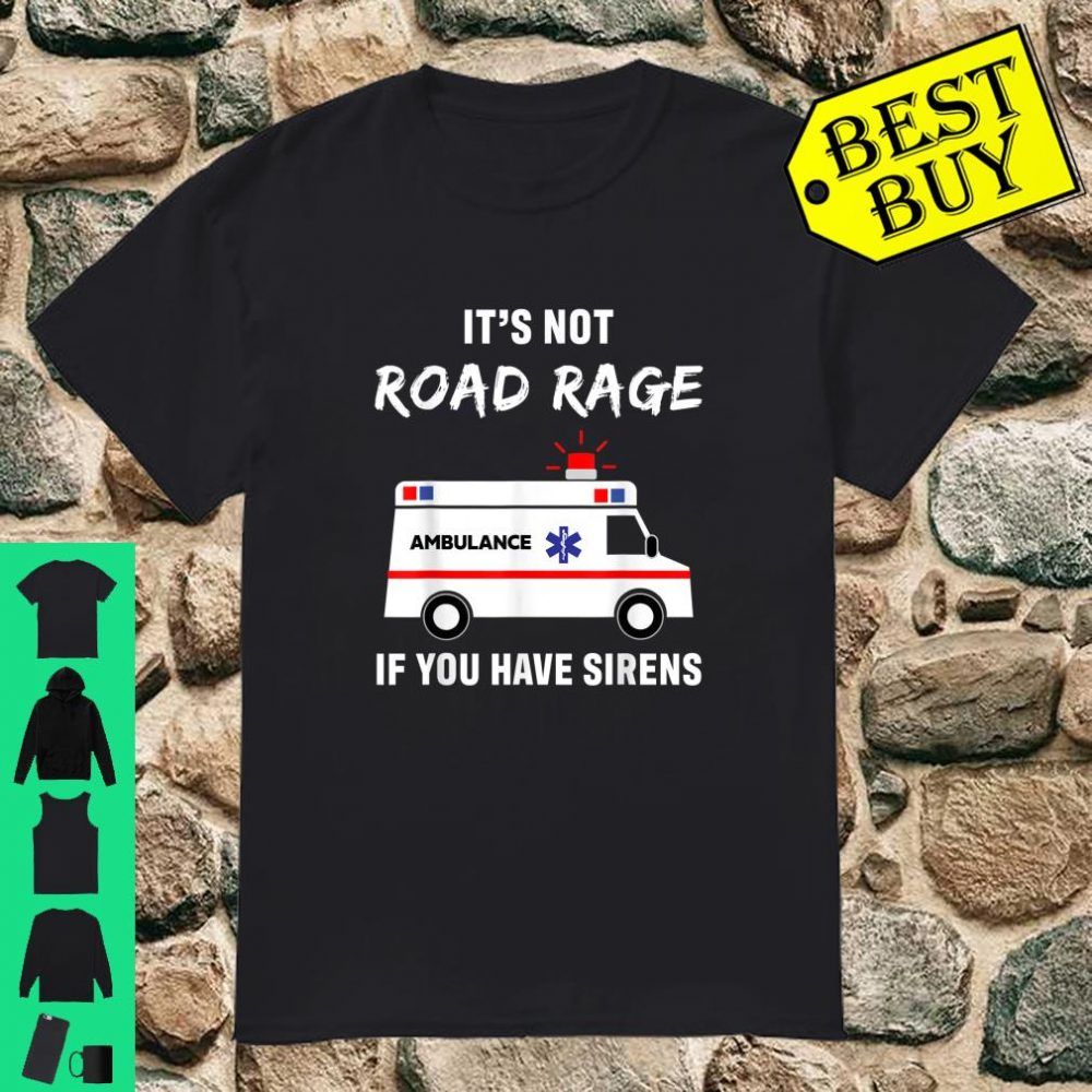It's not road rage ambulance if you have sirens shirt