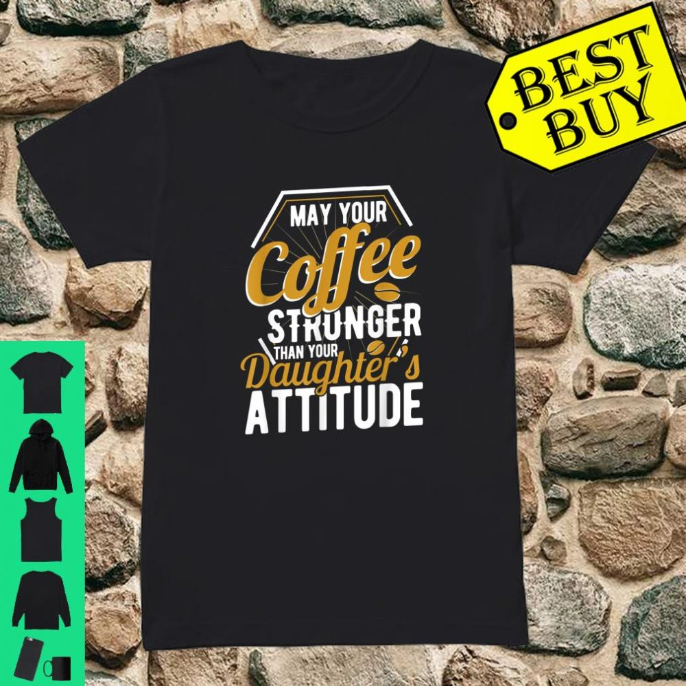 May your Coffee stronger than your daughter's attitude newborn baby parents gift shirt ladies tee