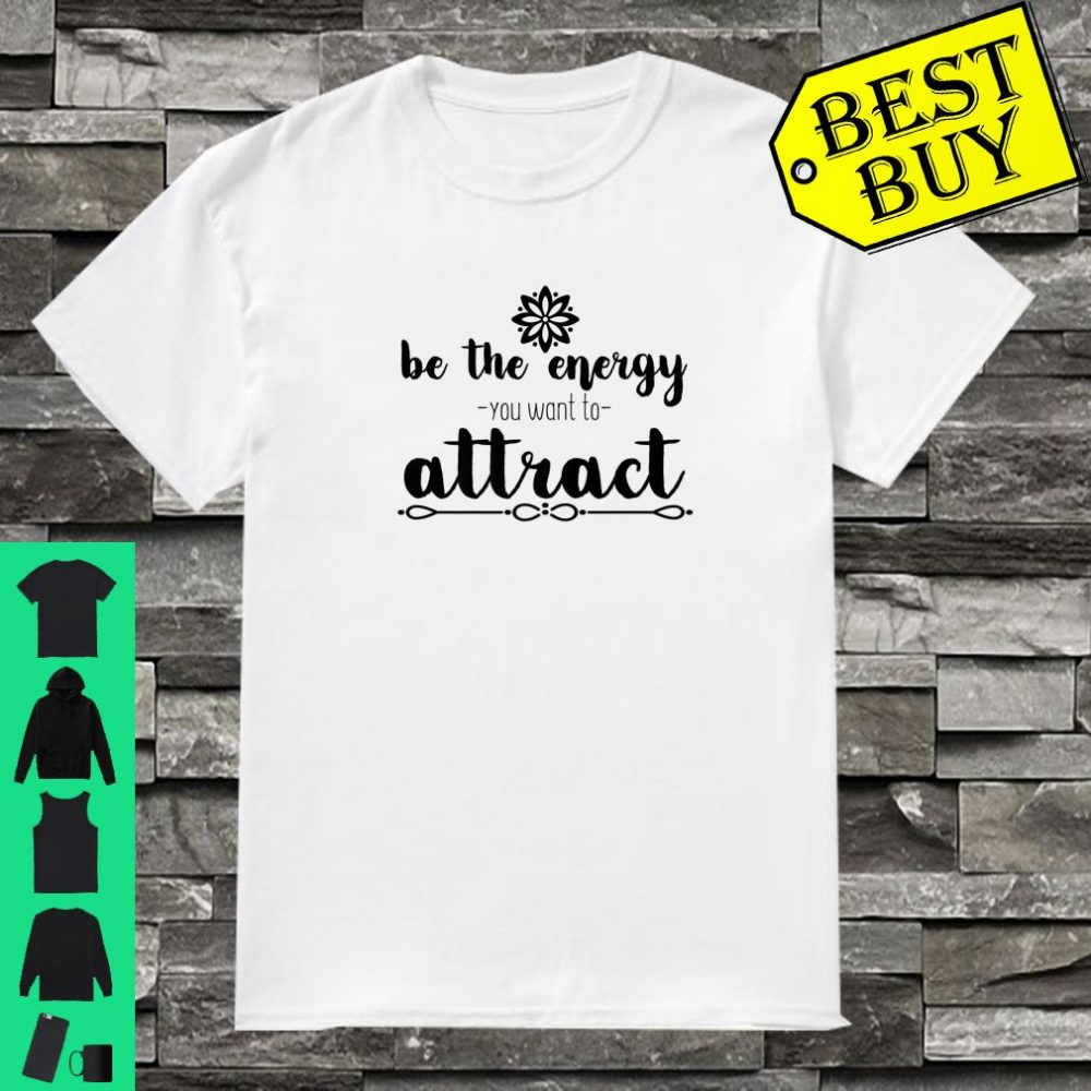 Motivational Be The Energy You Want To Attract Shirt