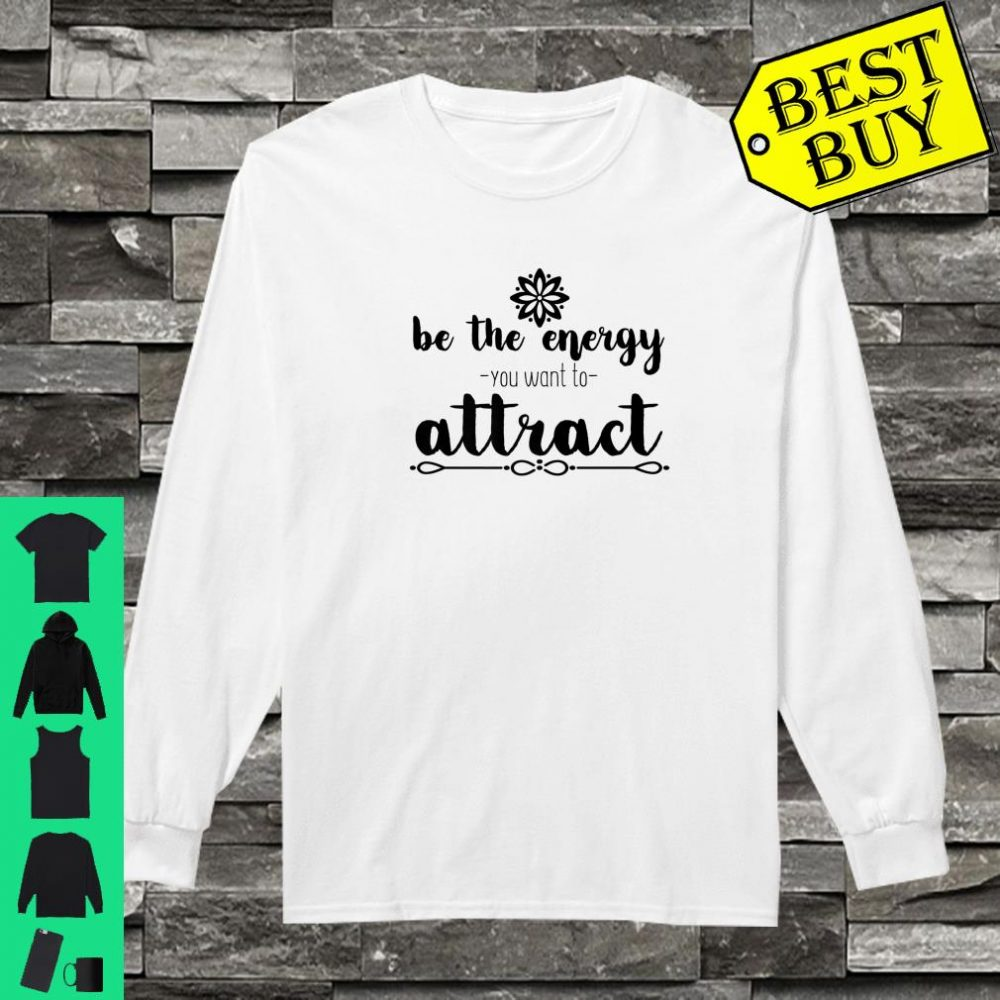 Motivational Be The Energy You Want To Attract Shirt long sleeved