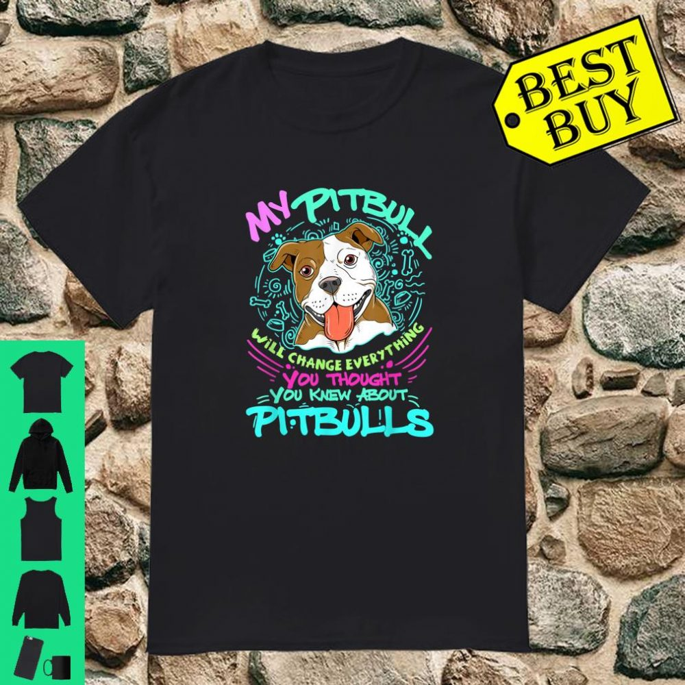 My Pitbull Will Change Everything You Thought You Know About Pitbulls shirt