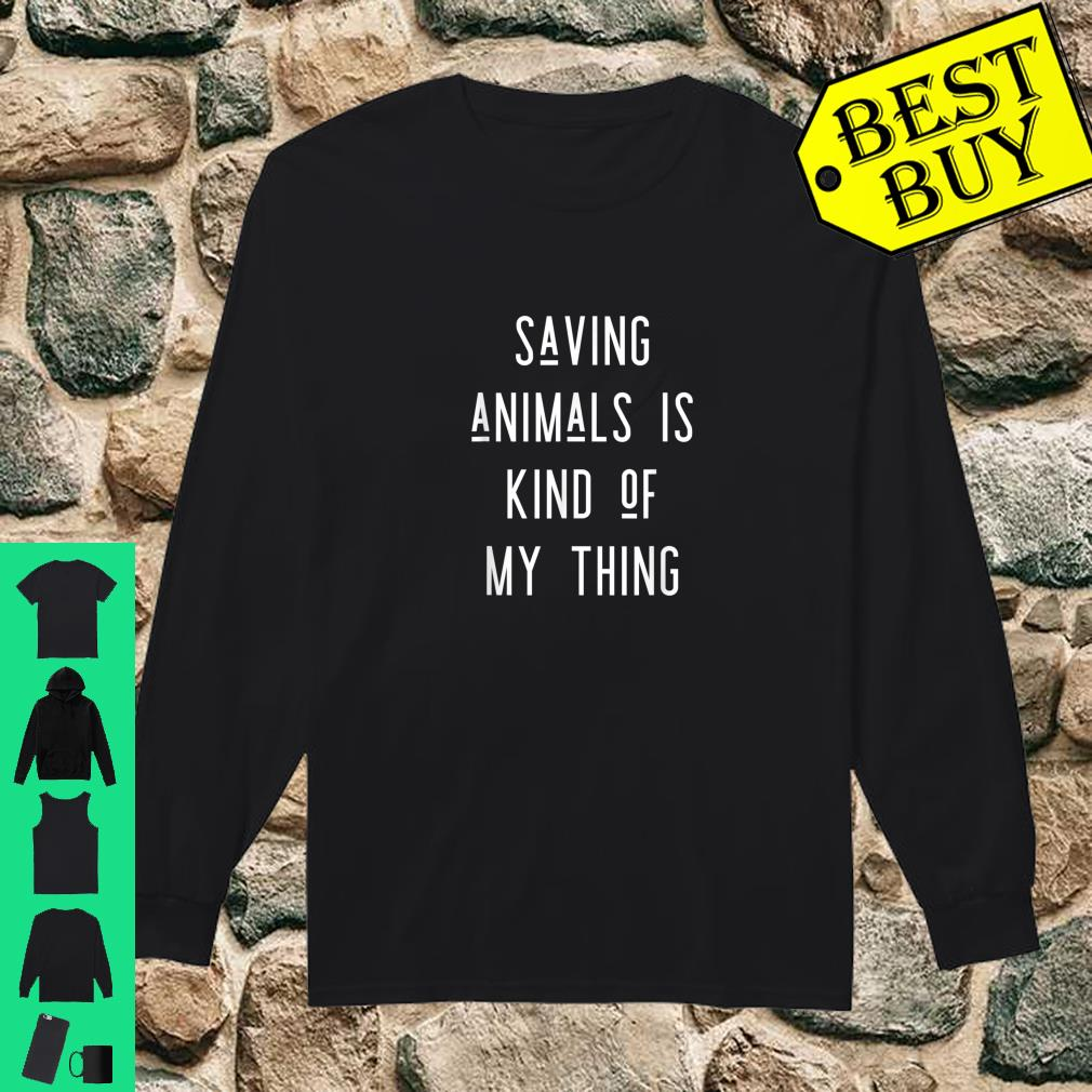 Saving Animals Is Kind Of My Thing shirt long sleeved