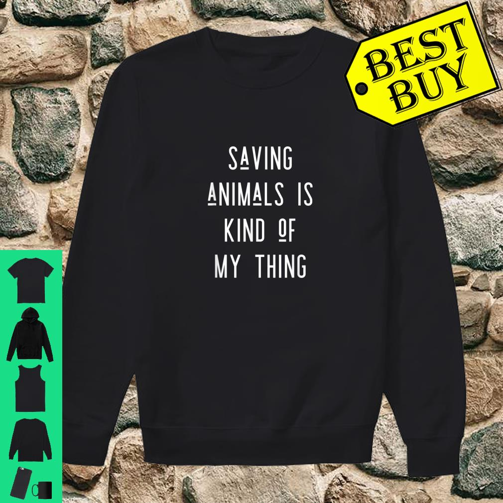 Saving Animals Is Kind Of My Thing shirt sweater