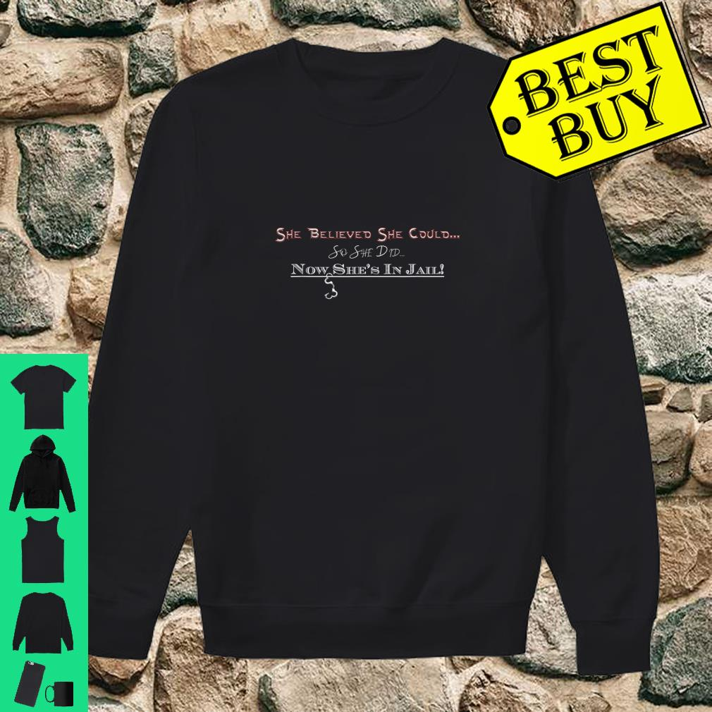 She believed she could so she did she's in jail shirt sweater