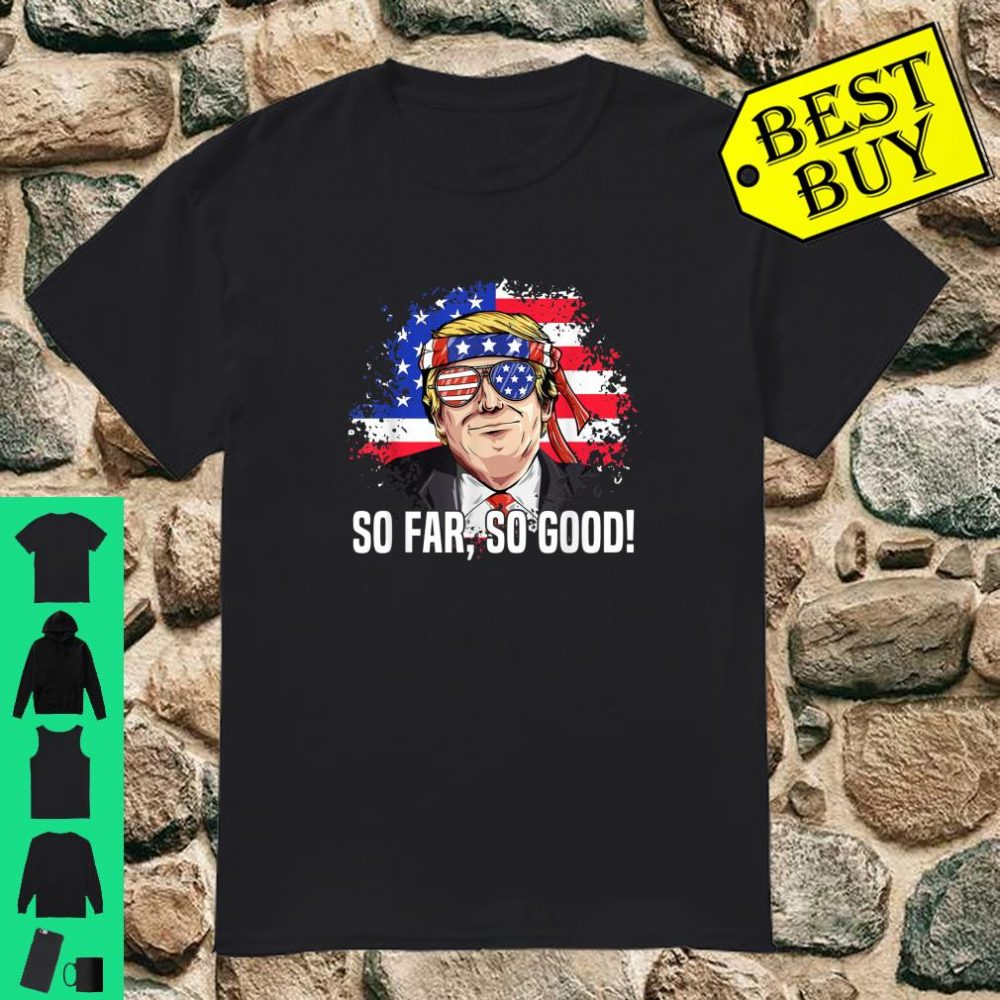 So Far So Good Trending Trump Quote American Flag Shirt