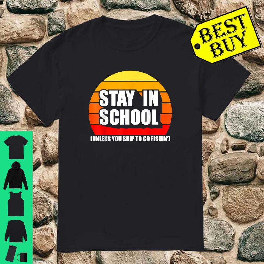 Stay In School Unless You Skip To Go Fishin' shirt