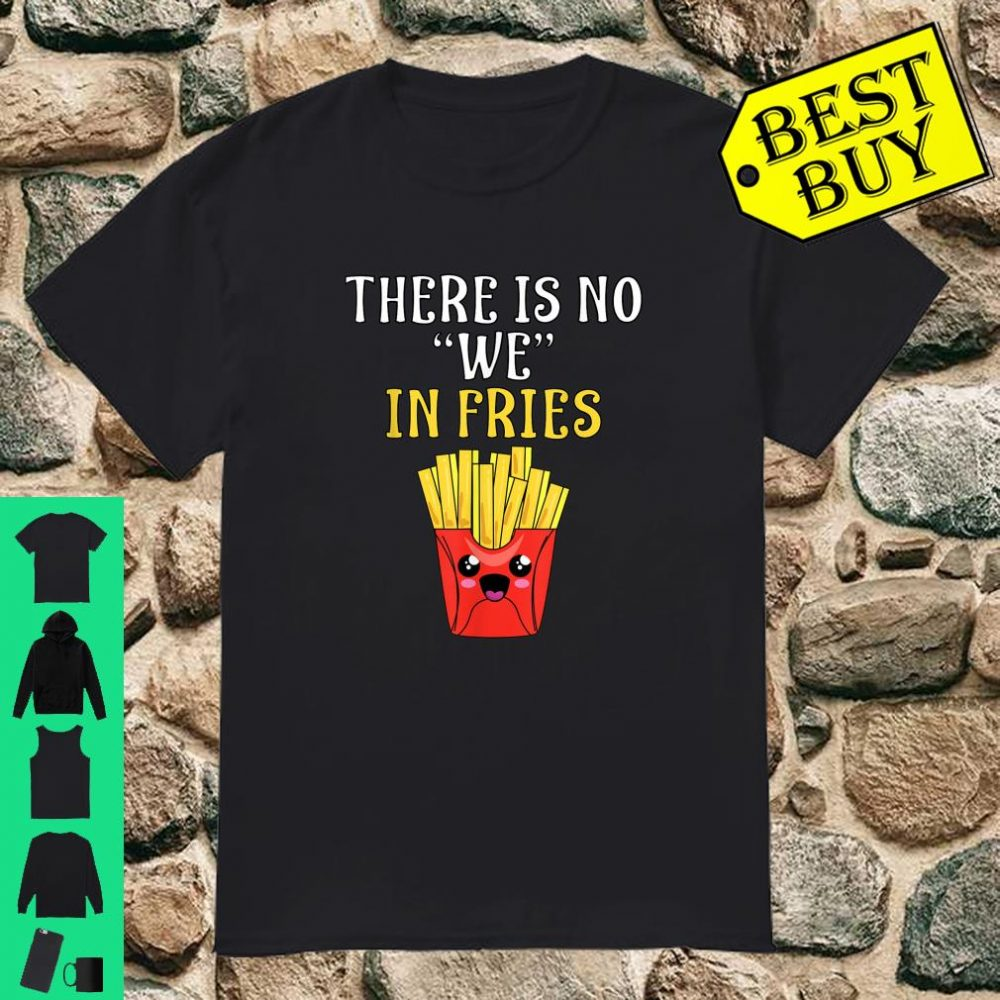 THERE IS NO WE IN FRIES Shirt