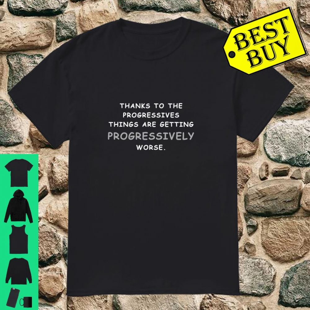 Thanks to the progressives things are getting progressively worse shirt