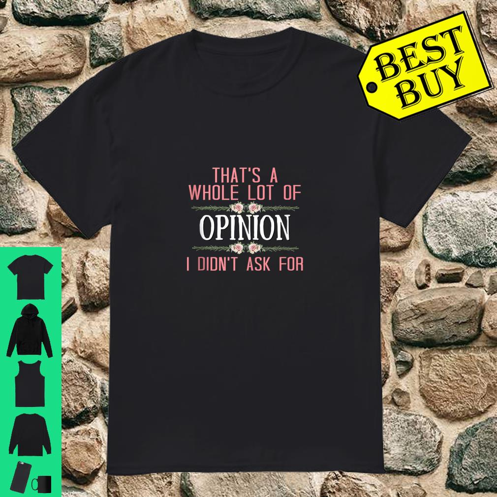 That's a Whole Lot Of Opinion I Didn't Ask For Shirt