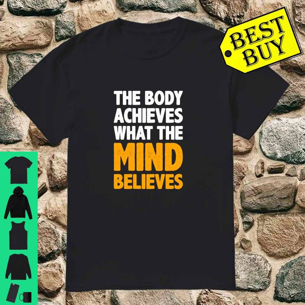 The Body Achieves What The Mind Believes shirt