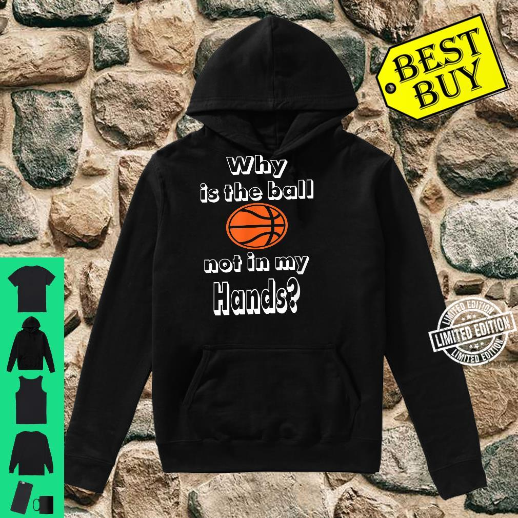 Why is the ball not in my hands Basketballs Shirt hoodie