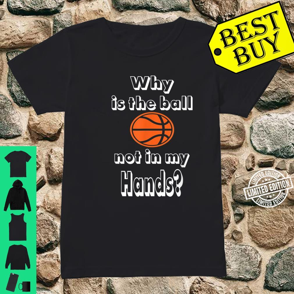 Why is the ball not in my hands Basketballs Shirt ladies tee