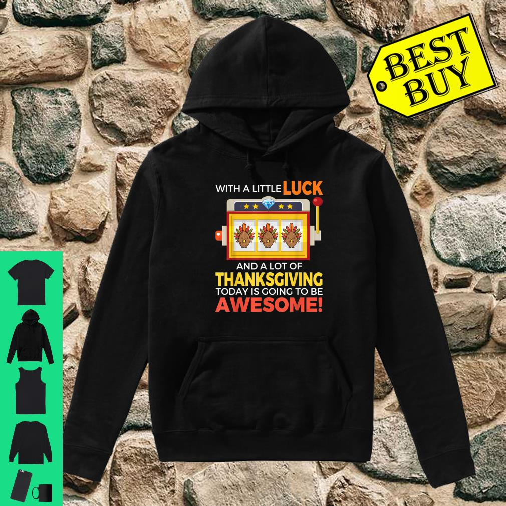 With a little luck and a lot of thanksgiving today is going to be awesome shirt hoodie