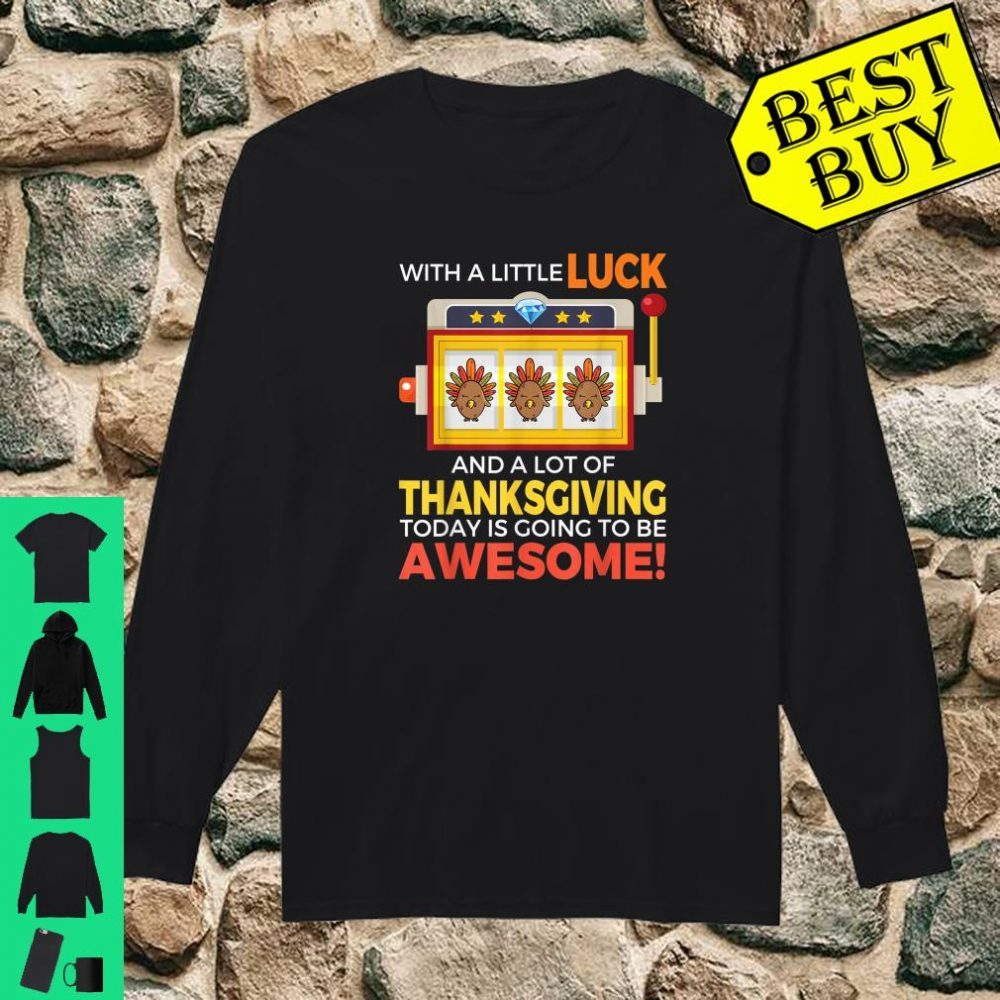 With a little luck and a lot of thanksgiving today is going to be awesome shirt long sleeved