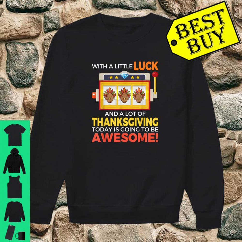 With a little luck and a lot of thanksgiving today is going to be awesome shirt sweater