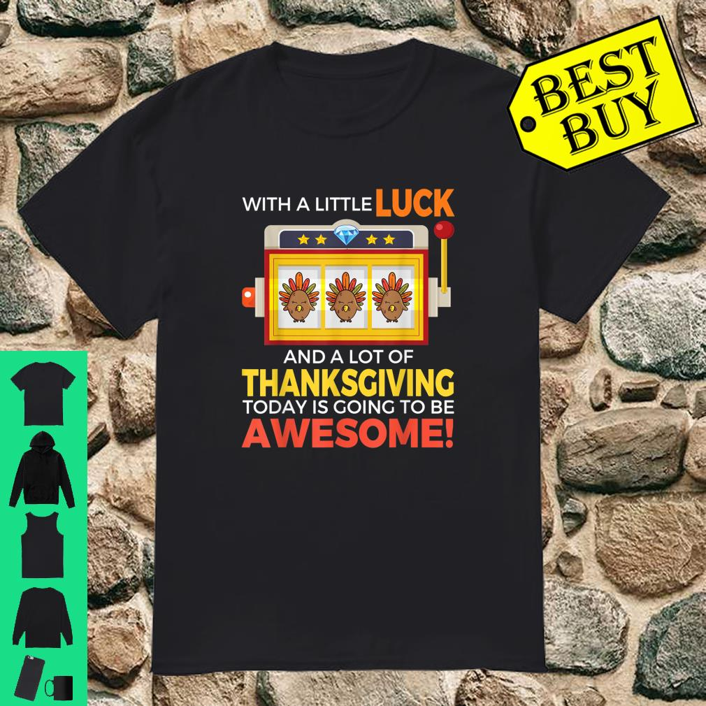 With a little luck and a lot of thanksgiving today is going to be awesome shirt