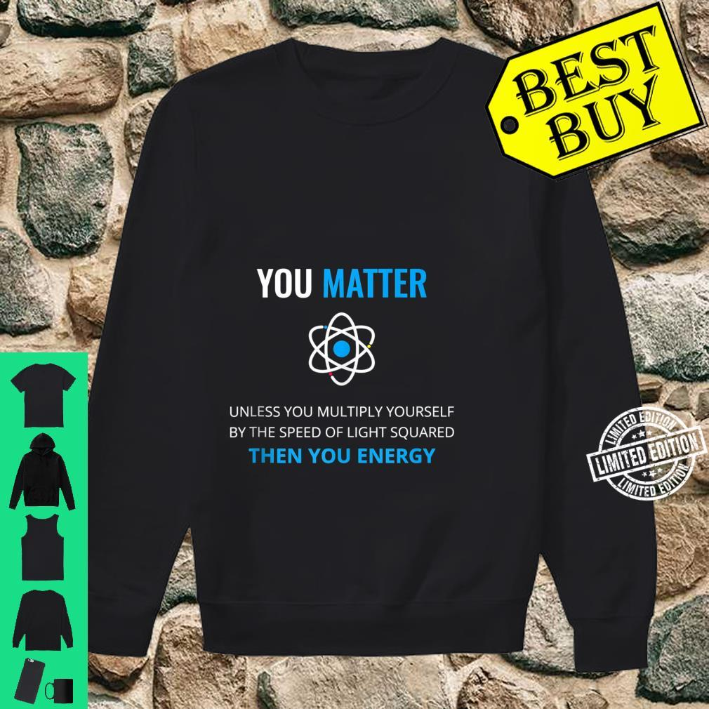 You Matter Unless Then You Energy Science Shirt sweater