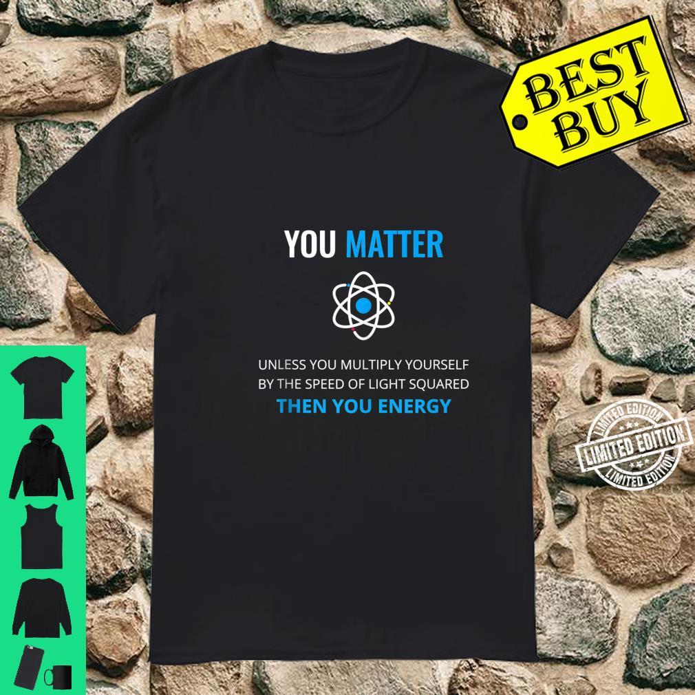 You Matter Unless Then You Energy Science Shirt